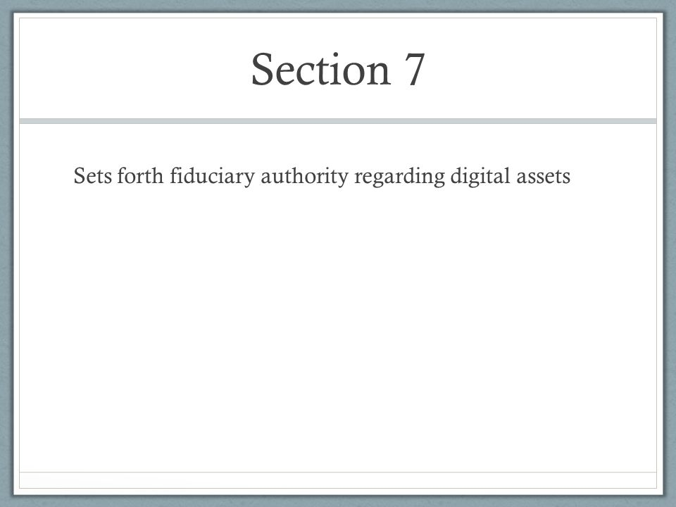 Section 7 Sets forth fiduciary authority regarding digital assets