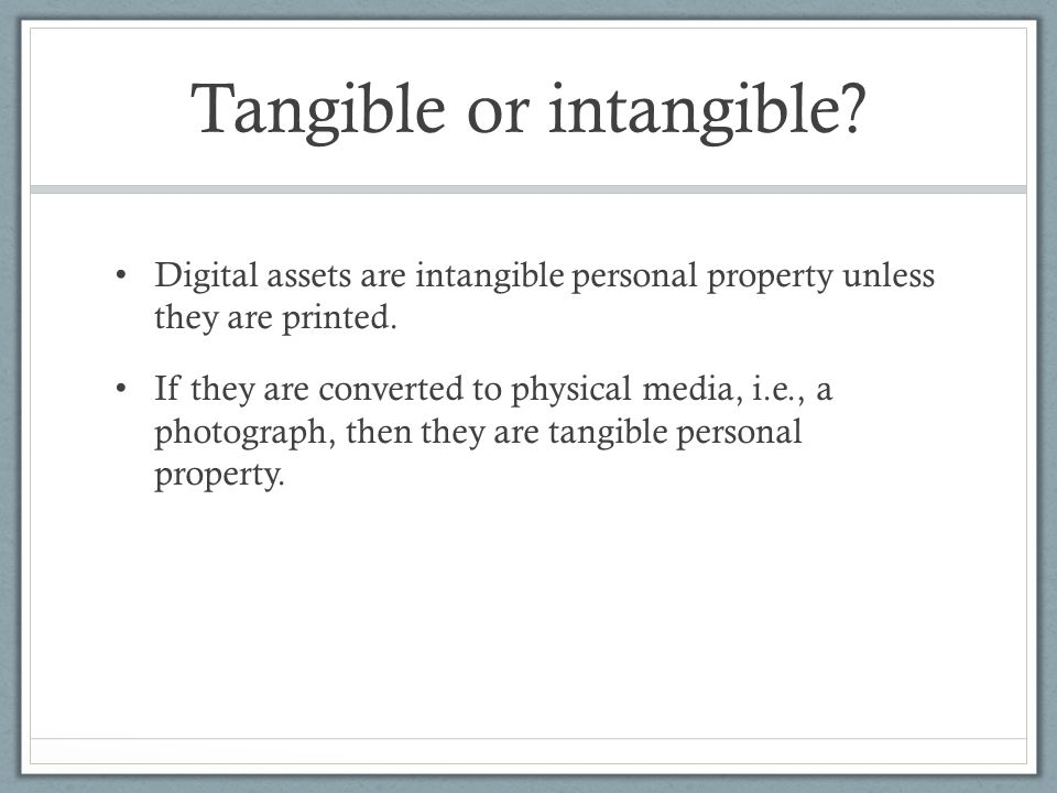Tangible or intangible. Digital assets are intangible personal property unless they are printed.