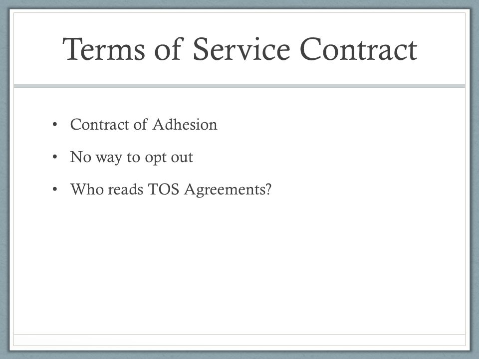 Terms of Service Contract Contract of Adhesion No way to opt out Who reads TOS Agreements