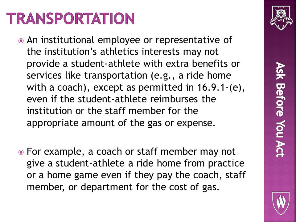  An institutional employee or representative of the institution's athletics interests may not provide a student-athlete with extra benefits or services like transportation (e.g., a ride home with a coach), except as permitted in 16.9.1-(e), even if the student-athlete reimburses the institution or the staff member for the appropriate amount of the gas or expense.