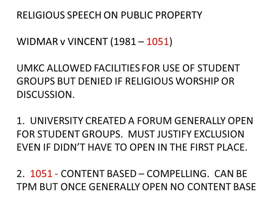 RELIGIOUS SPEECH ON PUBLIC PROPERTY WIDMAR v VINCENT (1981 – 1051) UMKC ALLOWED FACILITIES FOR USE OF STUDENT GROUPS BUT DENIED IF RELIGIOUS WORSHIP O