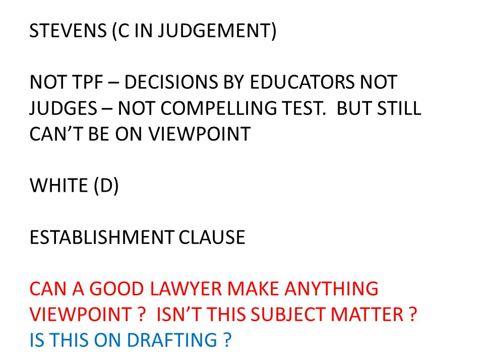 STEVENS (C IN JUDGEMENT) NOT TPF – DECISIONS BY EDUCATORS NOT JUDGES – NOT COMPELLING TEST. BUT STILL CAN'T BE ON VIEWPOINT WHITE (D) ESTABLISHMENT CL