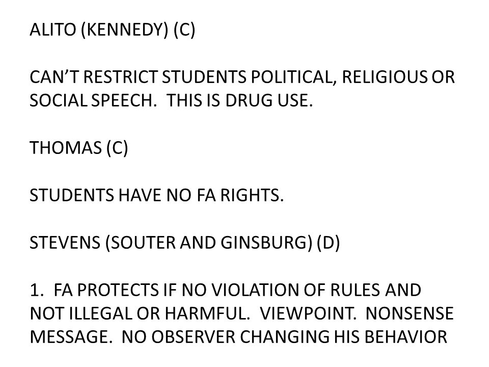 ALITO (KENNEDY) (C) CAN'T RESTRICT STUDENTS POLITICAL, RELIGIOUS OR SOCIAL SPEECH. THIS IS DRUG USE. THOMAS (C) STUDENTS HAVE NO FA RIGHTS. STEVENS (S