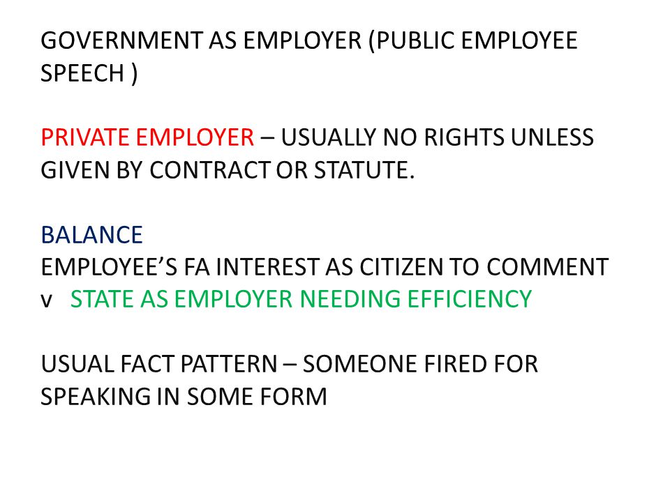 GOVERNMENT AS EMPLOYER (PUBLIC EMPLOYEE SPEECH ) PRIVATE EMPLOYER – USUALLY NO RIGHTS UNLESS GIVEN BY CONTRACT OR STATUTE. BALANCE EMPLOYEE'S FA INTER