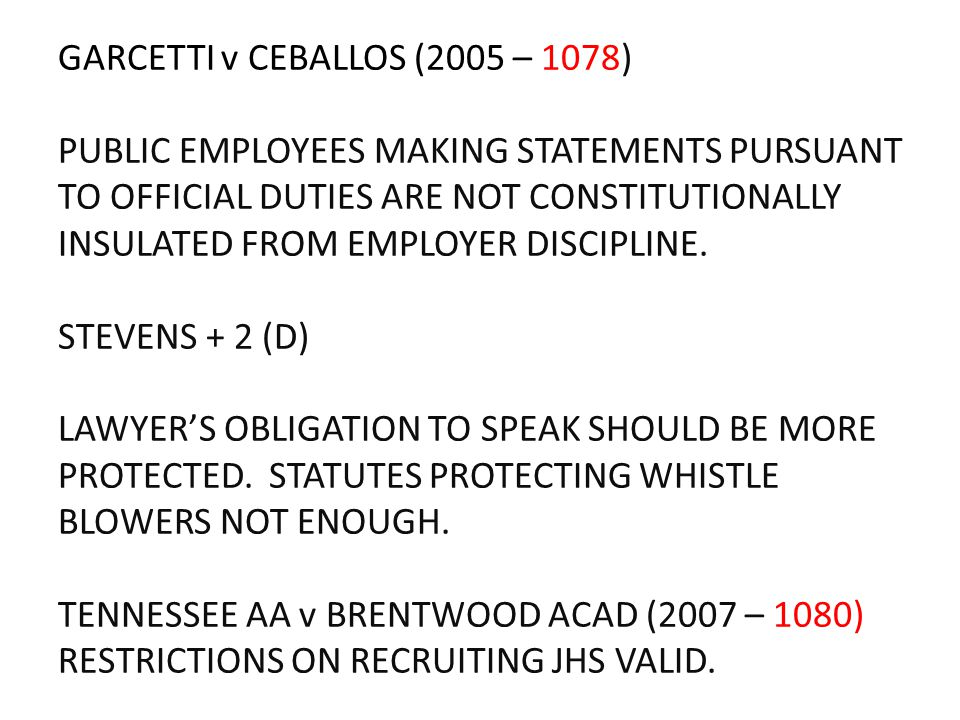 GARCETTI v CEBALLOS (2005 – 1078) PUBLIC EMPLOYEES MAKING STATEMENTS PURSUANT TO OFFICIAL DUTIES ARE NOT CONSTITUTIONALLY INSULATED FROM EMPLOYER DISC