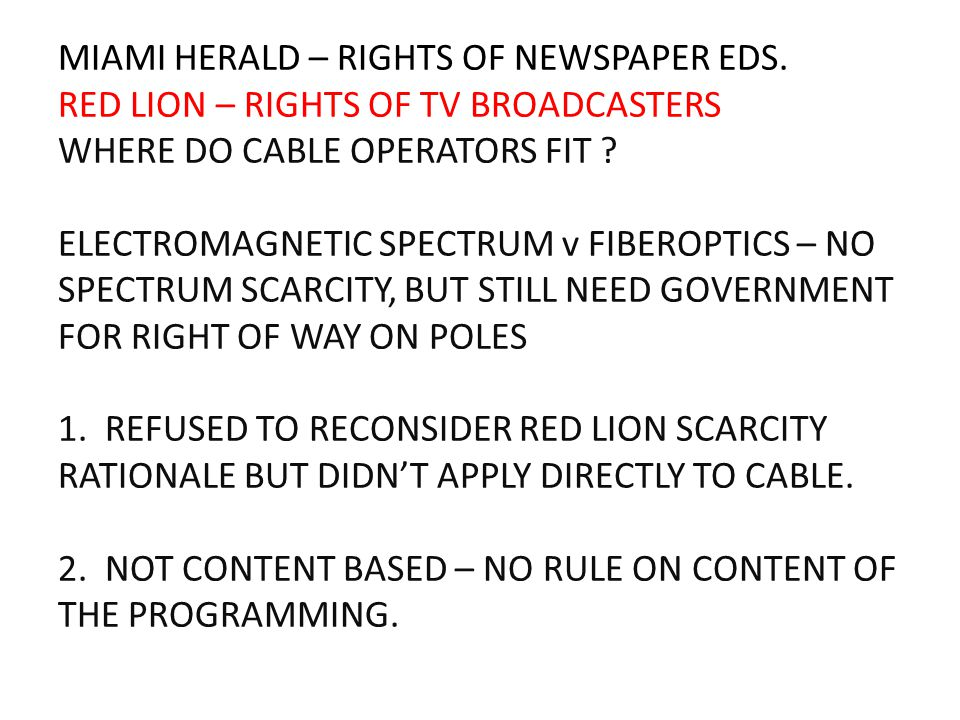 MIAMI HERALD – RIGHTS OF NEWSPAPER EDS. RED LION – RIGHTS OF TV BROADCASTERS WHERE DO CABLE OPERATORS FIT ? ELECTROMAGNETIC SPECTRUM v FIBEROPTICS – N