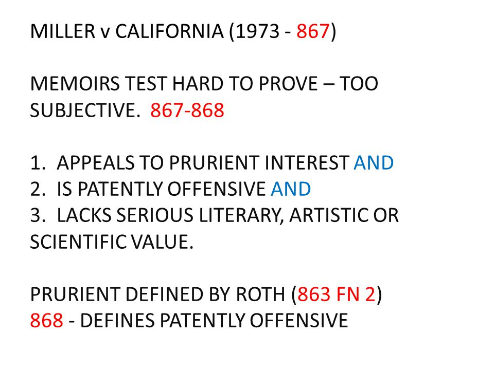 MILLER v CALIFORNIA (1973 - 867) MEMOIRS TEST HARD TO PROVE – TOO SUBJECTIVE. 867-868 1. APPEALS TO PRURIENT INTEREST AND 2. IS PATENTLY OFFENSIVE AND