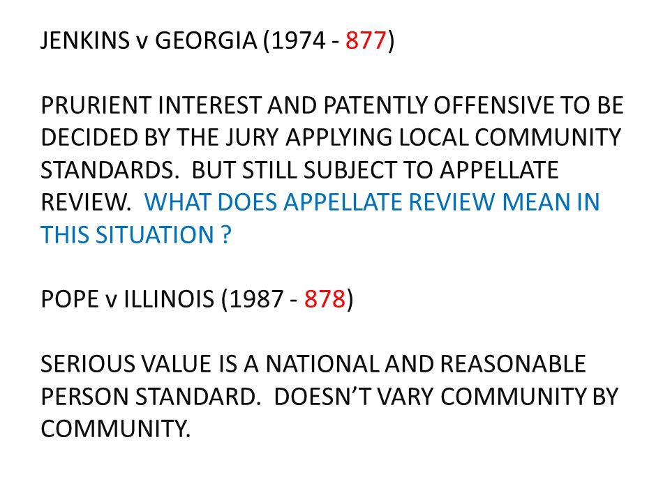JENKINS v GEORGIA (1974 - 877) PRURIENT INTEREST AND PATENTLY OFFENSIVE TO BE DECIDED BY THE JURY APPLYING LOCAL COMMUNITY STANDARDS. BUT STILL SUBJEC