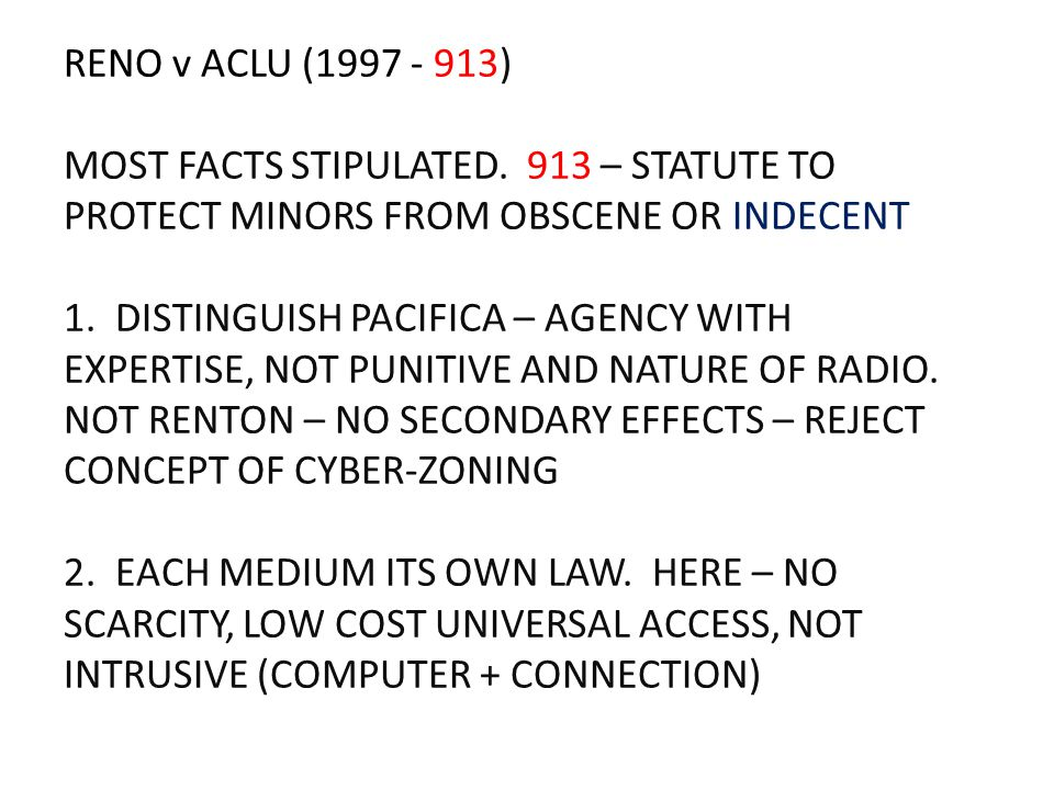 RENO v ACLU (1997 - 913) MOST FACTS STIPULATED. 913 – STATUTE TO PROTECT MINORS FROM OBSCENE OR INDECENT 1. DISTINGUISH PACIFICA – AGENCY WITH EXPERTI