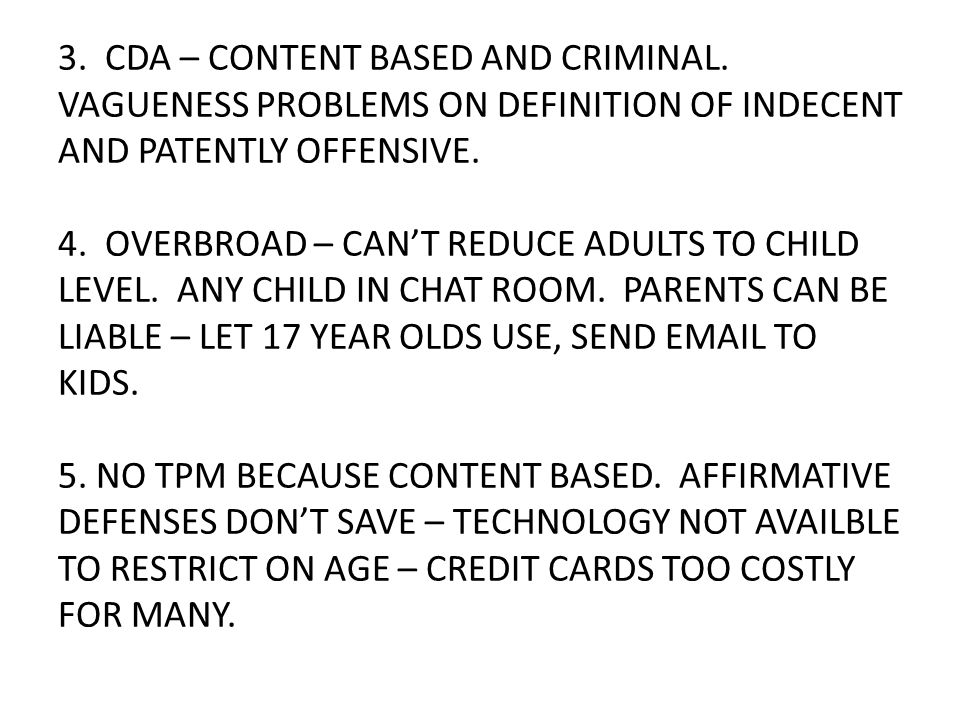 3. CDA – CONTENT BASED AND CRIMINAL. VAGUENESS PROBLEMS ON DEFINITION OF INDECENT AND PATENTLY OFFENSIVE. 4. OVERBROAD – CAN'T REDUCE ADULTS TO CHILD