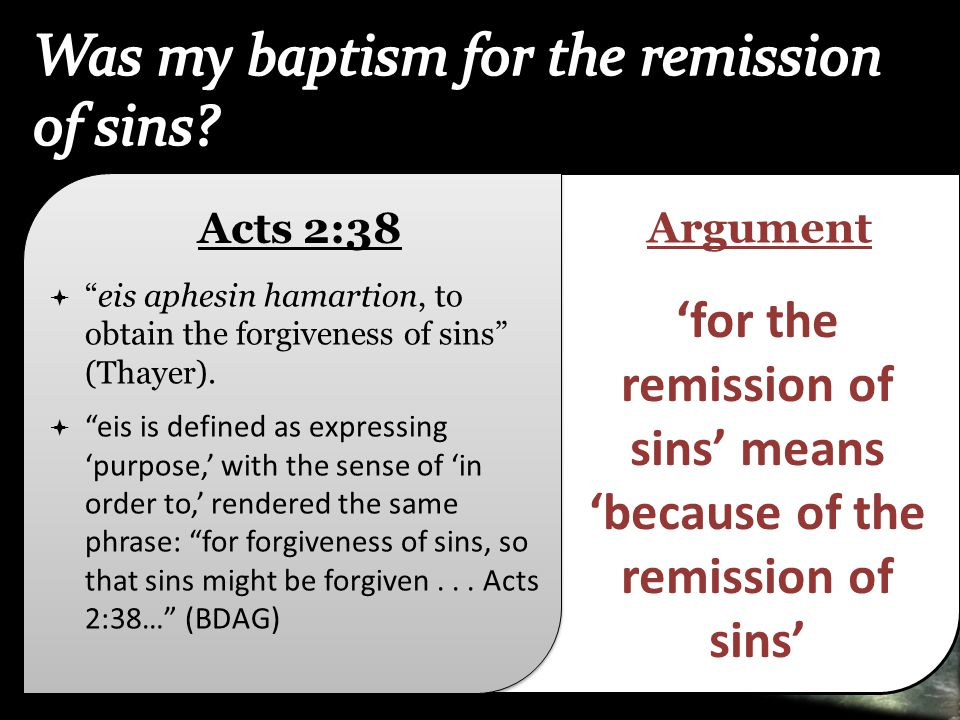 "Acts 2:38  ""eis aphesin hamartion, to obtain the forgiveness of sins"" (Thayer).  ""eis is defined as expressing 'purpose,' with the sense of 'in orde"