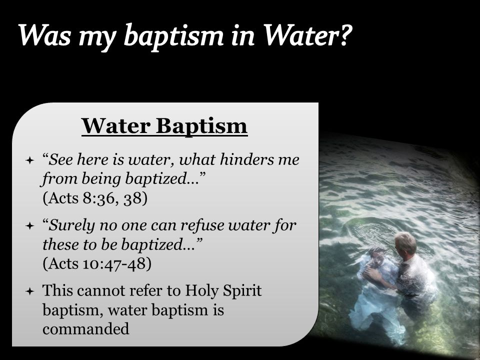 "Water Baptism  ""See here is water, what hinders me from being baptized…"" (Acts 8:36, 38)  ""Surely no one can refuse water for these to be baptized…"""