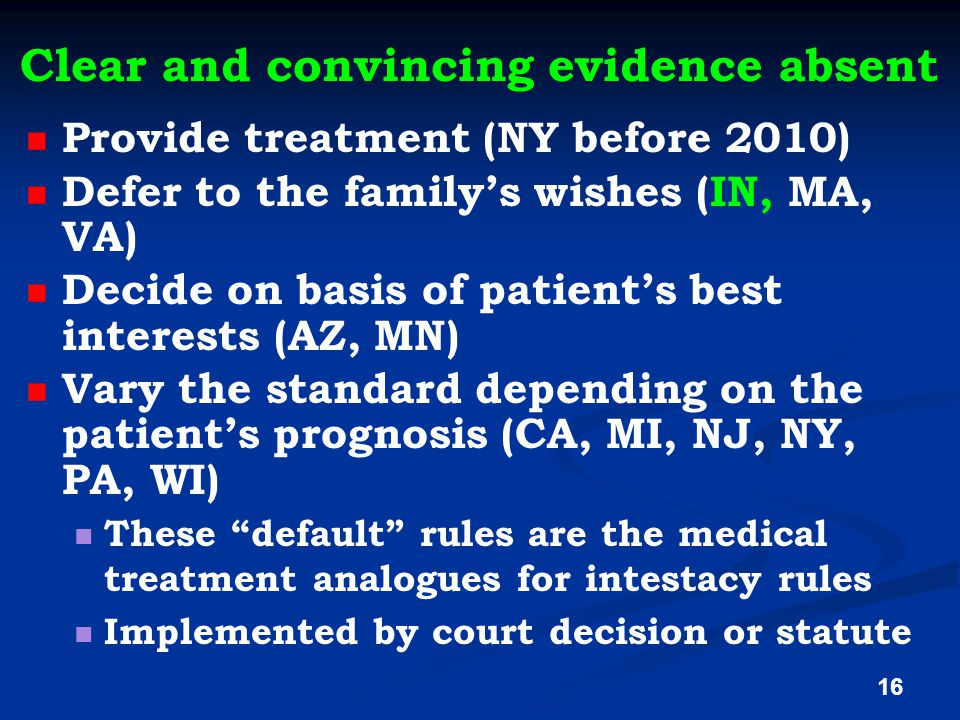Clear and convincing evidence absent Provide treatment (NY before 2010) Defer to the family's wishes (IN, MA, VA) Decide on basis of patient's best interests (AZ, MN) Vary the standard depending on the patient's prognosis (CA, MI, NJ, NY, PA, WI) These default rules are the medical treatment analogues for intestacy rules Implemented by court decision or statute 16