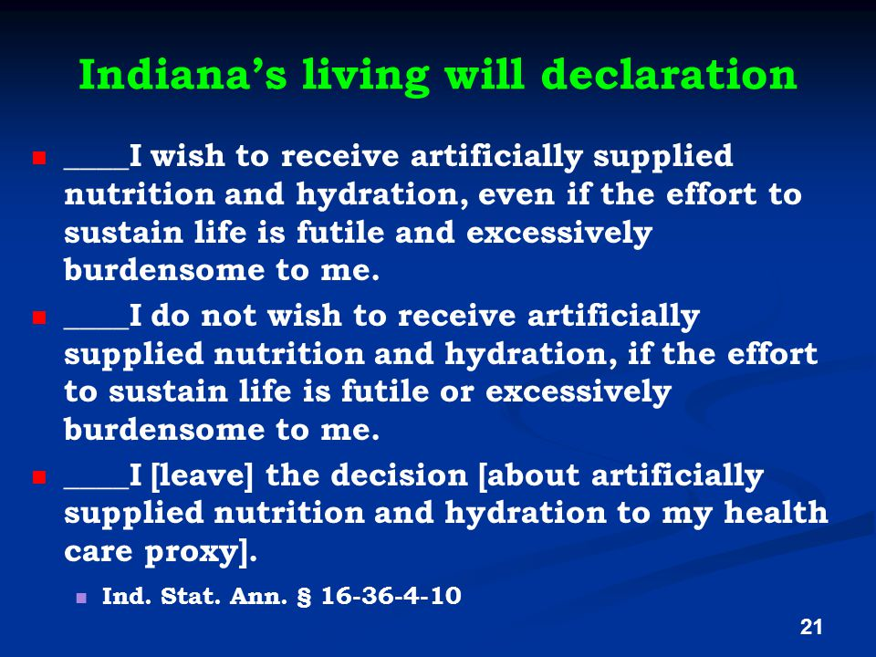 Indiana's living will declaration ____I wish to receive artificially supplied nutrition and hydration, even if the effort to sustain life is futile and excessively burdensome to me.