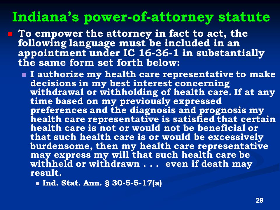Indiana's power-of-attorney statute To empower the attorney in fact to act, the following language must be included in an appointment under IC 16-36-1 in substantially the same form set forth below: I authorize my health care representative to make decisions in my best interest concerning withdrawal or withholding of health care.