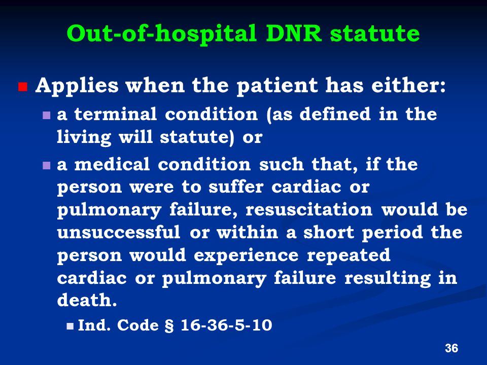 Out-of-hospital DNR statute Applies when the patient has either: a terminal condition (as defined in the living will statute) or a medical condition such that, if the person were to suffer cardiac or pulmonary failure, resuscitation would be unsuccessful or within a short period the person would experience repeated cardiac or pulmonary failure resulting in death.