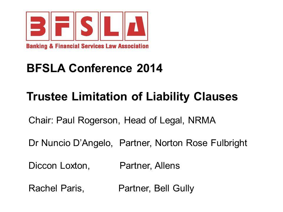 BFSLA Conference 2014 Trustee Limitation of Liability Clauses Chair: Paul Rogerson, Head of Legal, NRMA Dr Nuncio D'Angelo, Partner, Norton Rose Fulbr