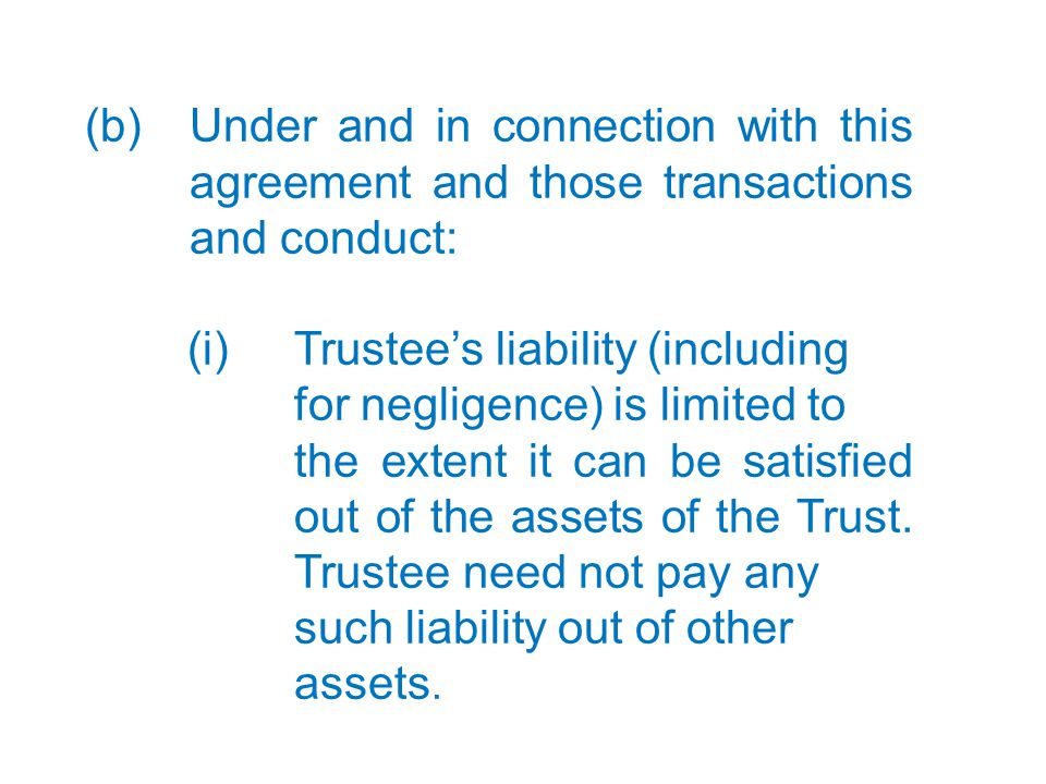 13 (b) Under and in connection with this agreement and those transactions and conduct: (i)Trustee's liability (including for negligence) is limited to