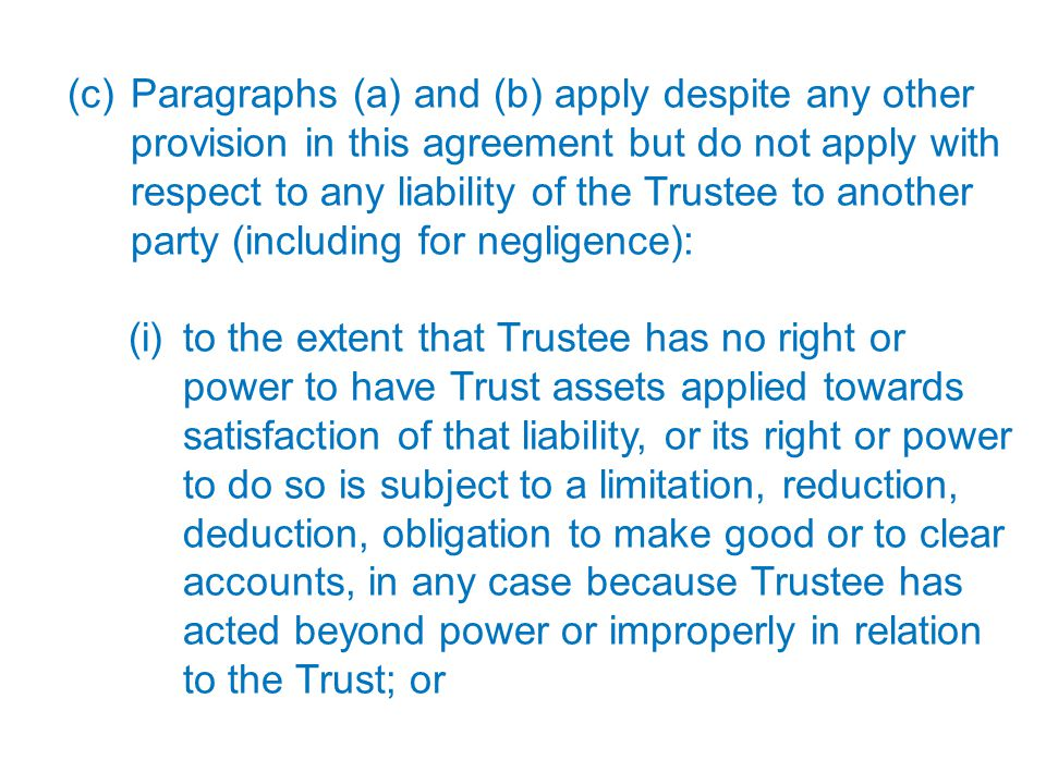17 (c) Paragraphs (a) and (b) apply despite any other provision in this agreement but do not apply with respect to any liability of the Trustee to ano