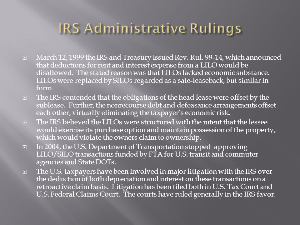  March 12, 1999 the IRS and Treasury issued Rev. Rul. 99-14, which announced that deductions for rent and interest expense from a LILO would be disal