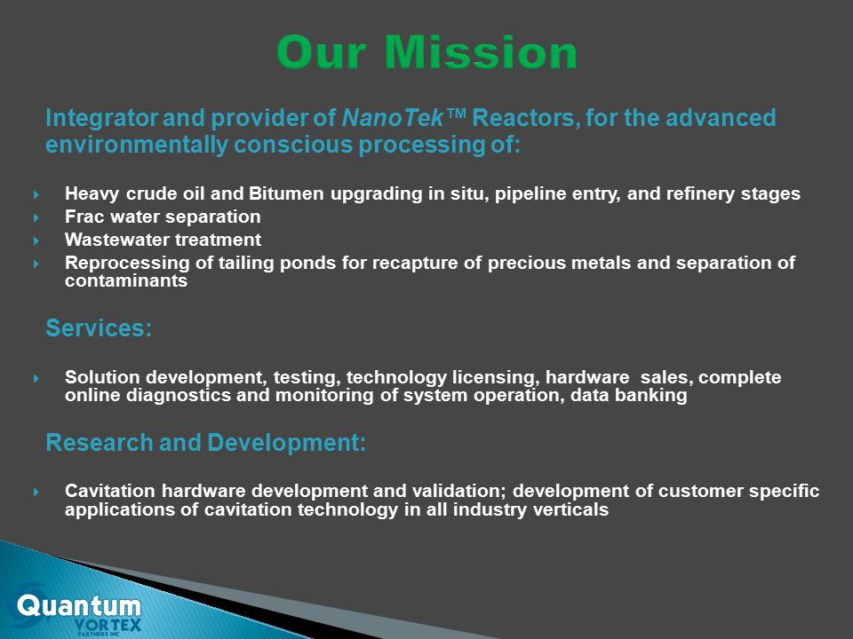 Integrator and provider of NanoTek™ Reactors, for the advanced environmentally conscious processing of:  Heavy crude oil and Bitumen upgrading in situ, pipeline entry, and refinery stages  Frac water separation  Wastewater treatment  Reprocessing of tailing ponds for recapture of precious metals and separation of contaminants Services:  Solution development, testing, technology licensing, hardware sales, complete online diagnostics and monitoring of system operation, data banking Research and Development:  Cavitation hardware development and validation; development of customer specific applications of cavitation technology in all industry verticals