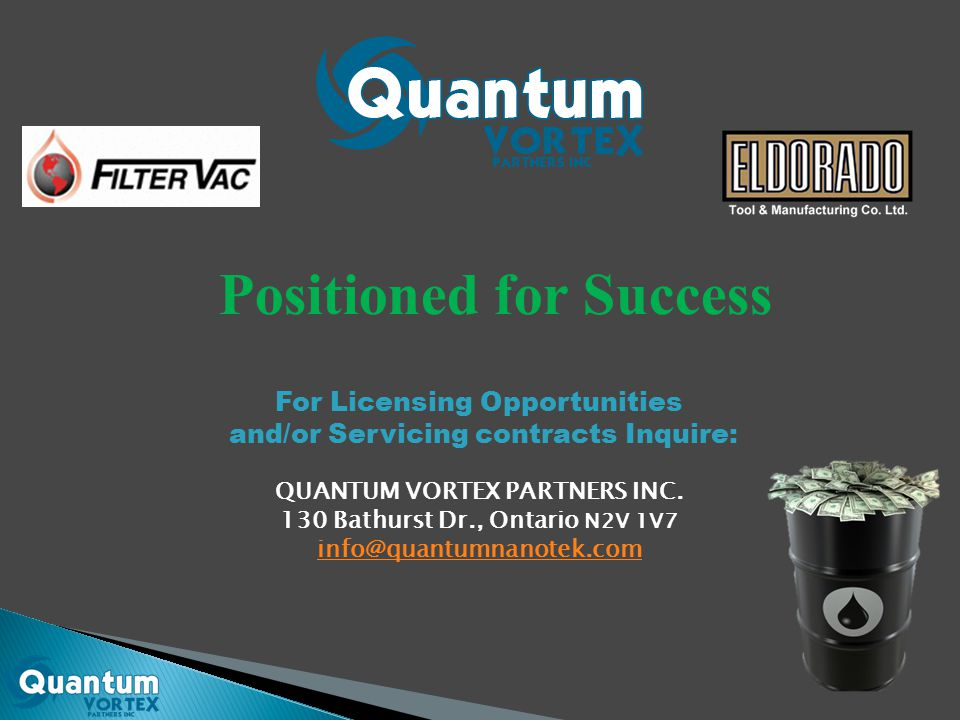 Positioned for Success For Licensing Opportunities and/or Servicing contracts Inquire: QUANTUM VORTEX PARTNERS INC. 130 Bathurst Dr., Ontario N2V 1V7