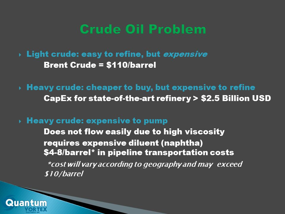  Light crude: easy to refine, but expensive Brent Crude = $110/barrel  Heavy crude: cheaper to buy, but expensive to refine CapEx for state-of-the-art refinery > $2.5 Billion USD  Heavy crude: expensive to pump Does not flow easily due to high viscosity requires expensive diluent (naphtha) $4-8/barrel* in pipeline transportation costs *cost will vary according to geography and may exceed $10/barrel
