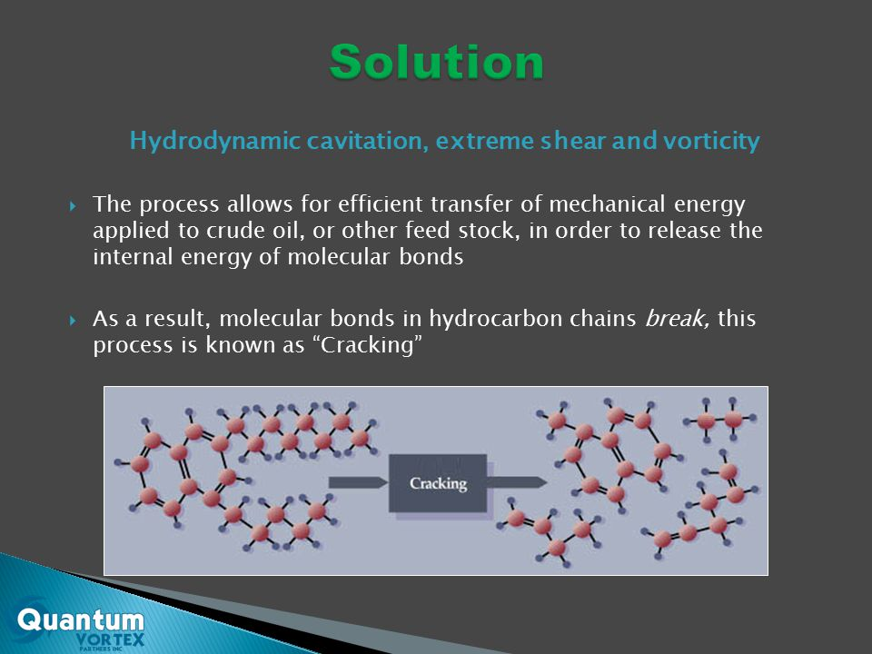 Hydrodynamic cavitation, extreme shear and vorticity  The process allows for efficient transfer of mechanical energy applied to crude oil, or other feed stock, in order to release the internal energy of molecular bonds  As a result, molecular bonds in hydrocarbon chains break, this process is known as Cracking