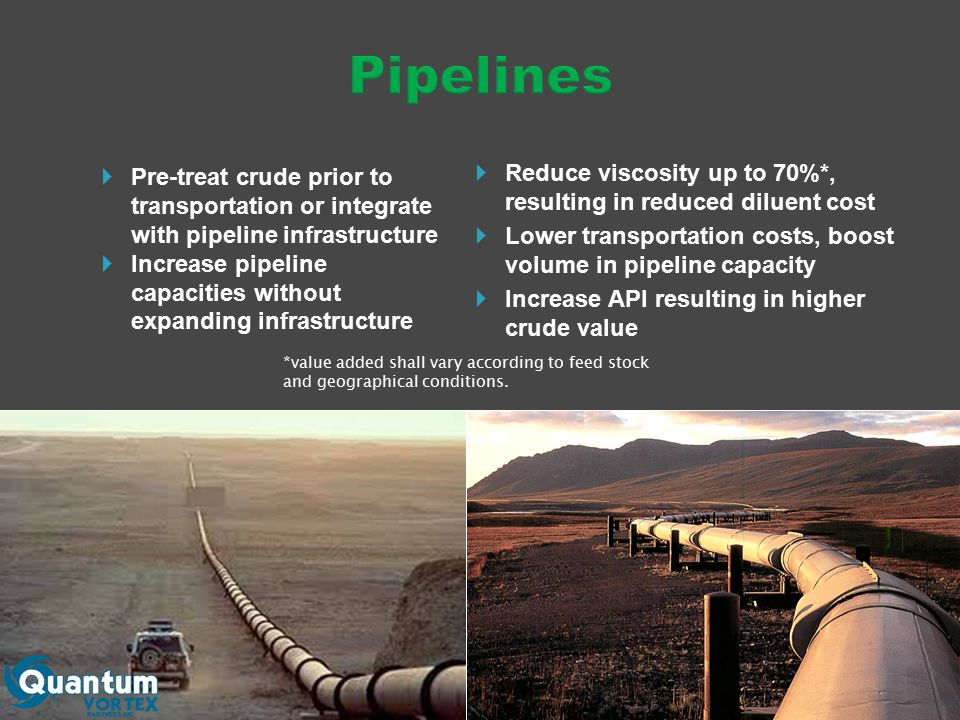  Reduce viscosity up to 70%*, resulting in reduced diluent cost  Lower transportation costs, boost volume in pipeline capacity  Increase API resulting in higher crude value *value added shall vary according to feed stock and geographical conditions.