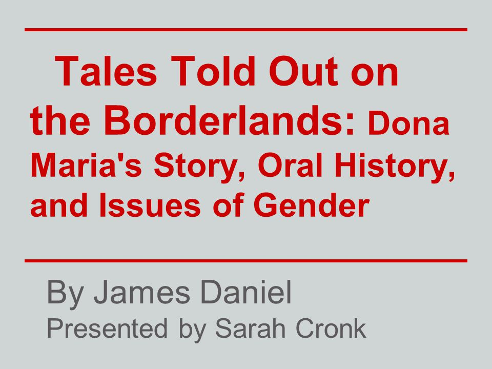 Tales Told Out on the Borderlands: Dona Maria's Story, Oral History, and Issues of Gender By James Daniel Presented by Sarah Cronk