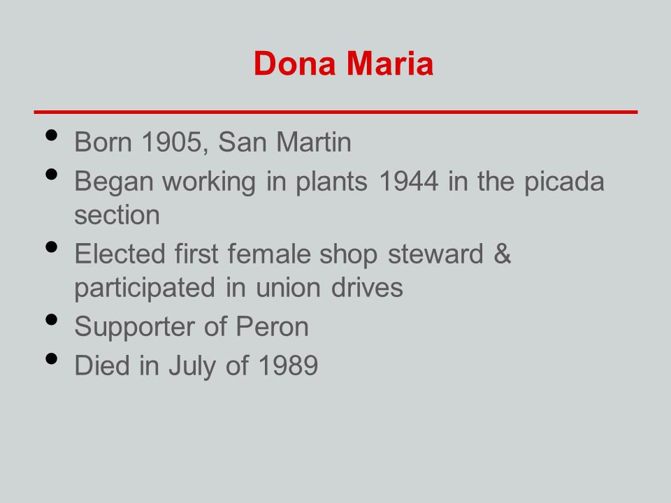 Dona Maria Born 1905, San Martin Began working in plants 1944 in the picada section Elected first female shop steward & participated in union drives S