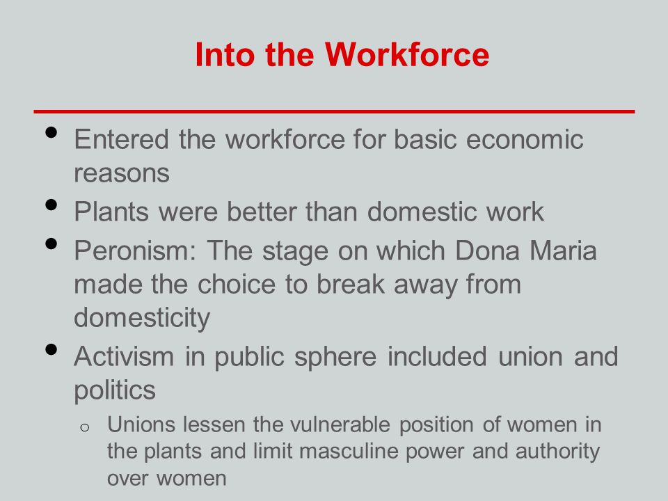Into the Workforce Entered the workforce for basic economic reasons Plants were better than domestic work Peronism: The stage on which Dona Maria made the choice to break away from domesticity Activism in public sphere included union and politics o Unions lessen the vulnerable position of women in the plants and limit masculine power and authority over women