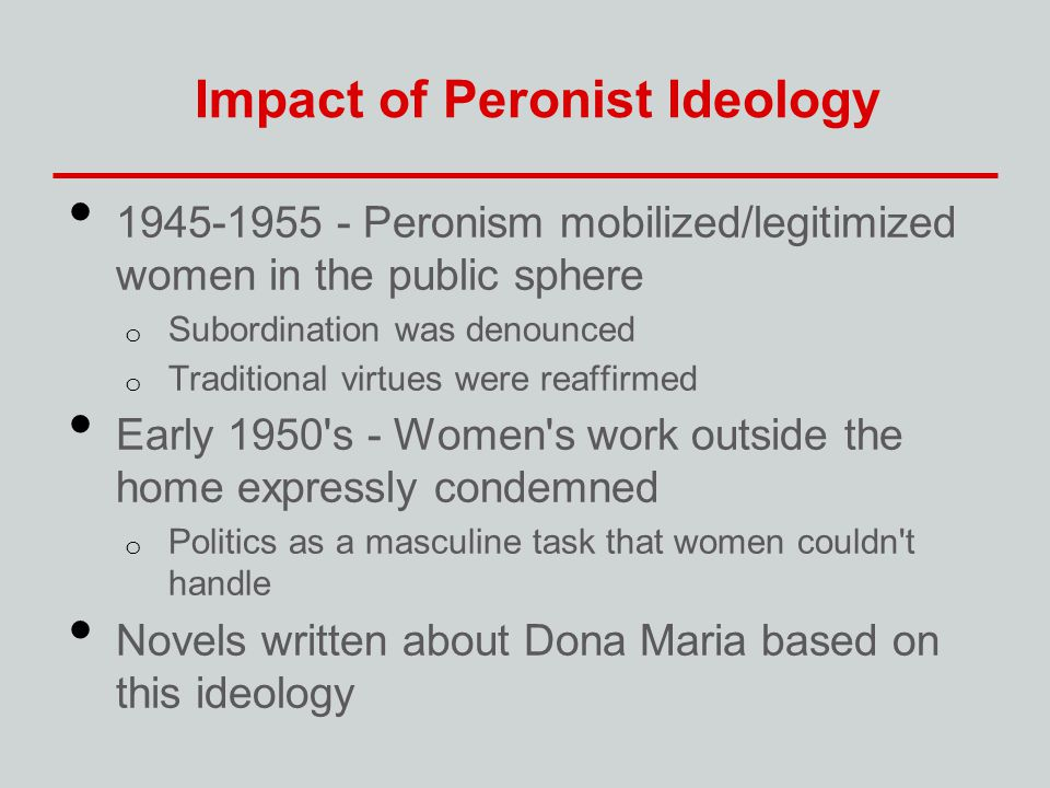 Impact of Peronist Ideology 1945-1955 - Peronism mobilized/legitimized women in the public sphere o Subordination was denounced o Traditional virtues were reaffirmed Early 1950 s - Women s work outside the home expressly condemned o Politics as a masculine task that women couldn t handle Novels written about Dona Maria based on this ideology