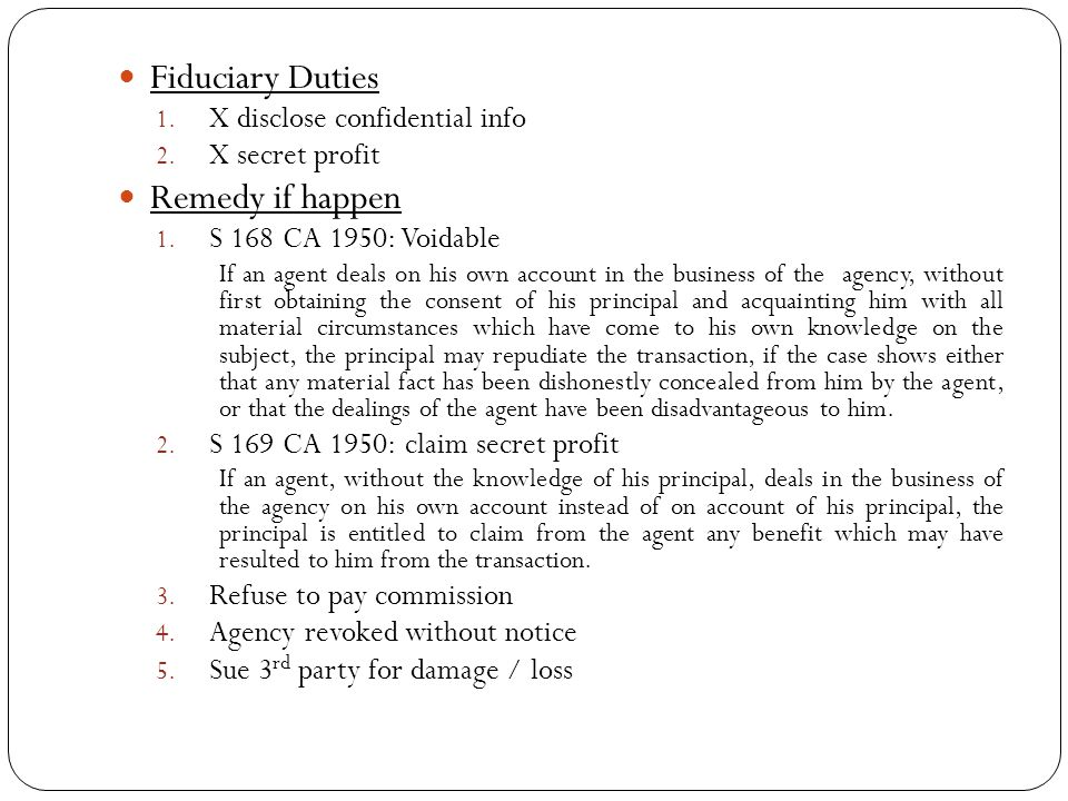 Fiduciary Duties 1. X disclose confidential info 2. X secret profit Remedy if happen 1. S 168 CA 1950: Voidable If an agent deals on his own account i
