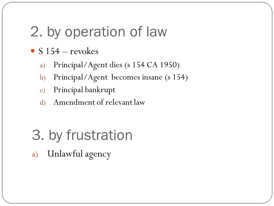 2. by operation of law S 154 – revokes a) Principal/Agent dies (s 154 CA 1950) b) Principal/Agent becomes insane (s 154) c) Principal bankrupt d) Amen