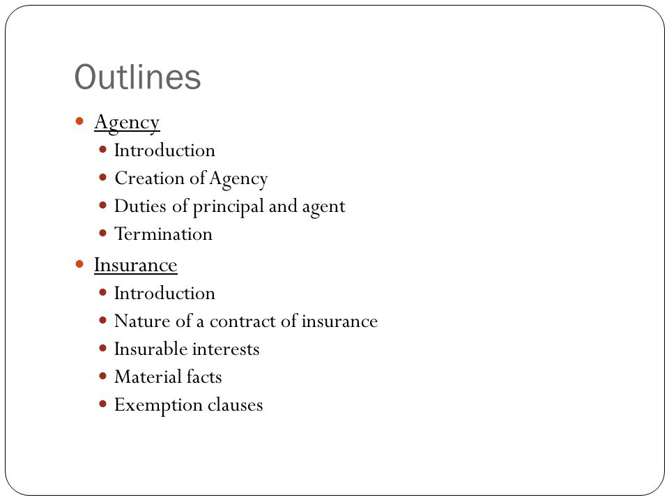 Outlines Agency Introduction Creation of Agency Duties of principal and agent Termination Insurance Introduction Nature of a contract of insurance Ins