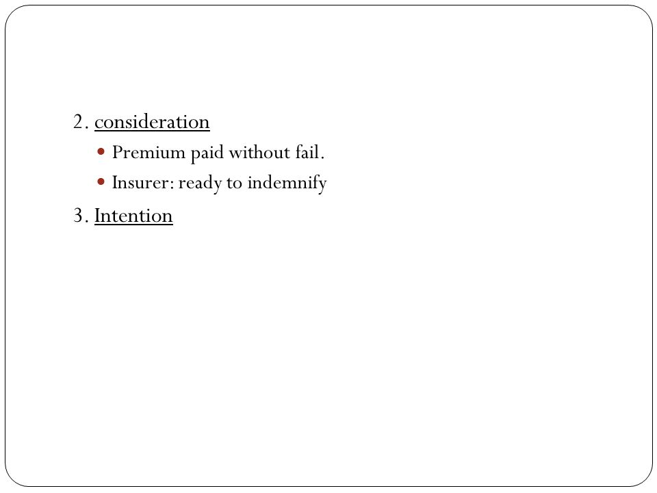 2. consideration Premium paid without fail. Insurer: ready to indemnify 3. Intention