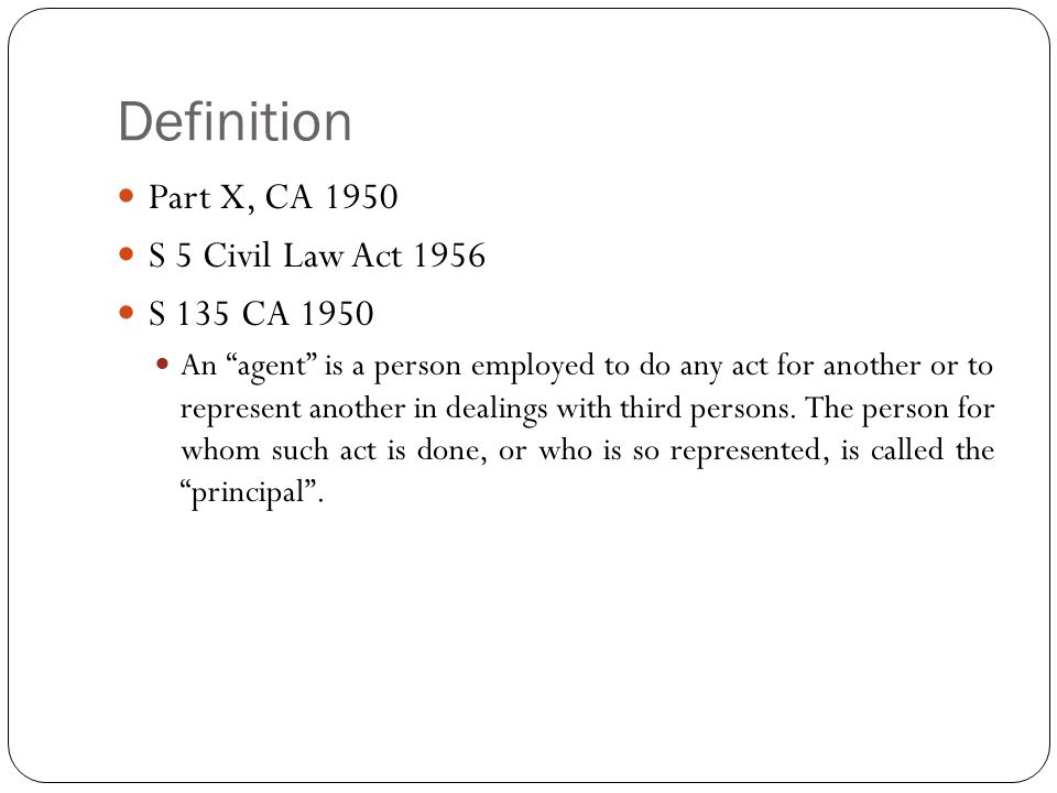 """Definition Part X, CA 1950 S 5 Civil Law Act 1956 S 135 CA 1950 An """"agent"""" is a person employed to do any act for another or to represent another in d"""