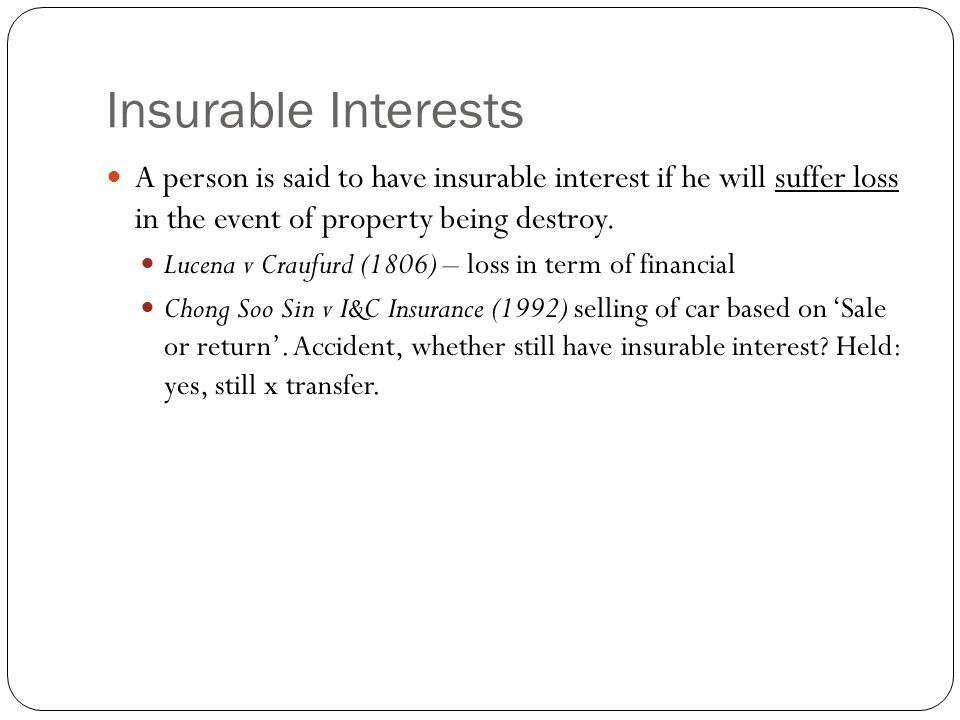 Insurable Interests A person is said to have insurable interest if he will suffer loss in the event of property being destroy. Lucena v Craufurd (1806