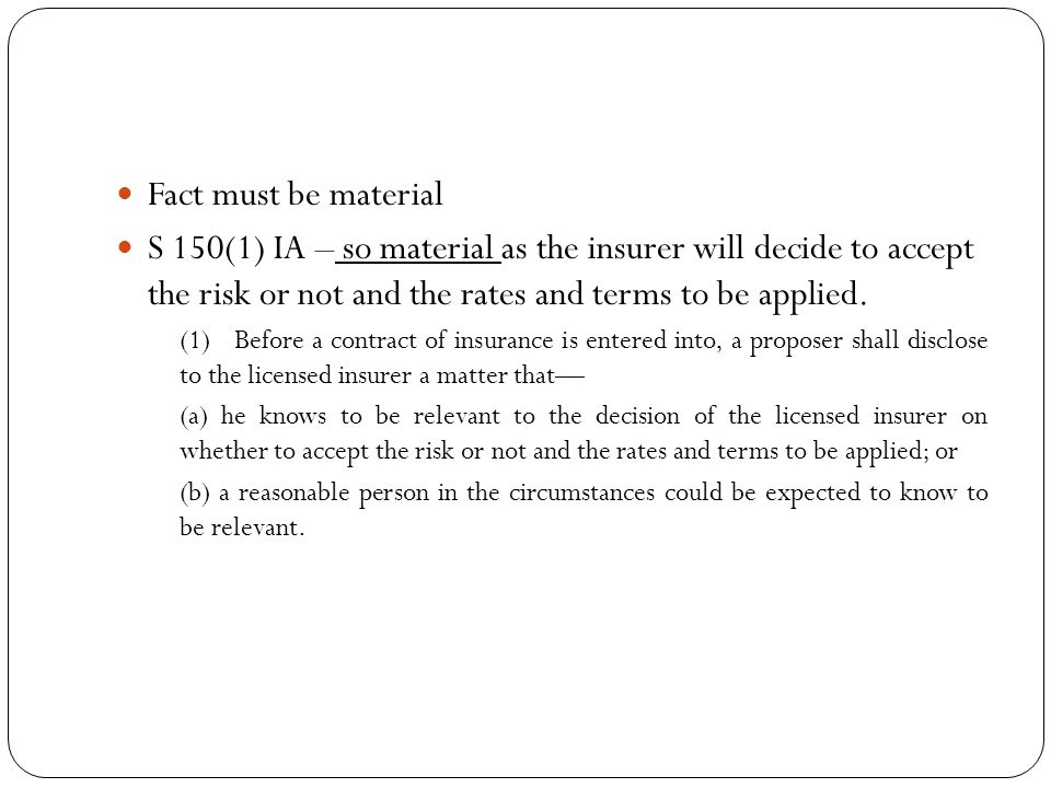 Fact must be material S 150(1) IA – so material as the insurer will decide to accept the risk or not and the rates and terms to be applied. (1) Before