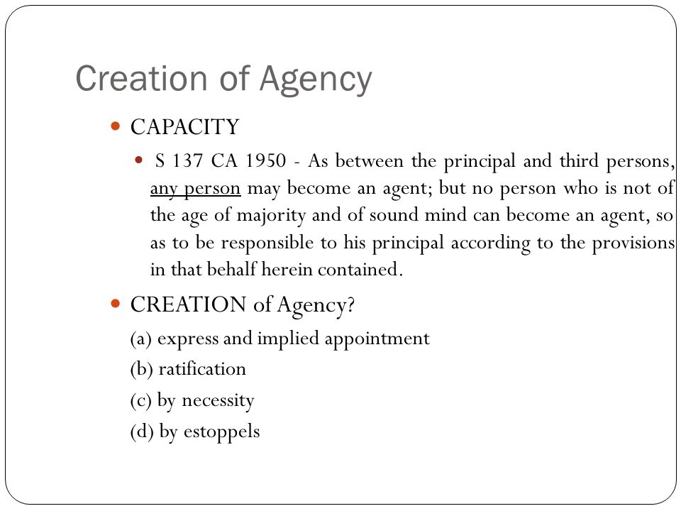 Creation of Agency CAPACITY S 137 CA 1950 - As between the principal and third persons, any person may become an agent; but no person who is not of th