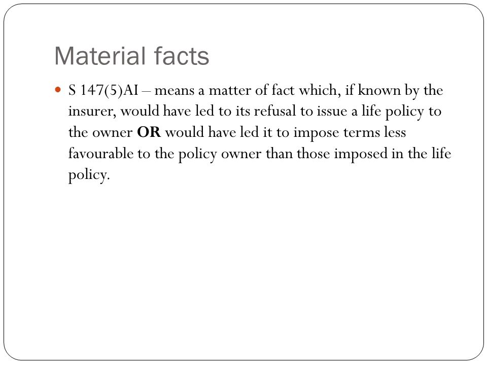 Material facts S 147(5)AI – means a matter of fact which, if known by the insurer, would have led to its refusal to issue a life policy to the owner O
