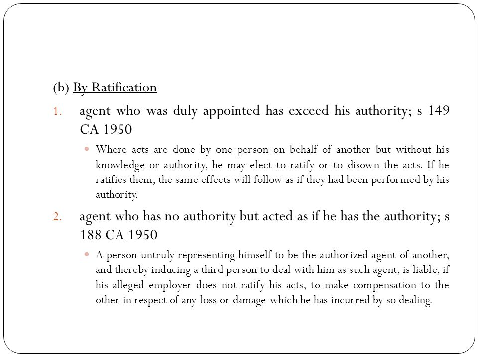(b) By Ratification 1. agent who was duly appointed has exceed his authority; s 149 CA 1950 Where acts are done by one person on behalf of another but
