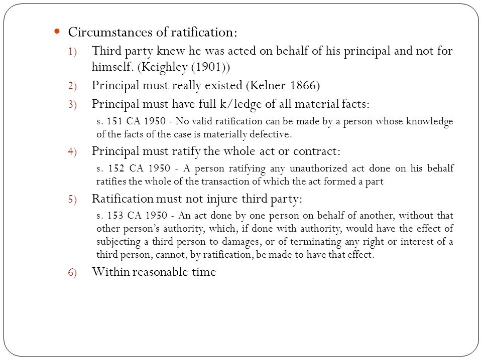 Circumstances of ratification: 1) Third party knew he was acted on behalf of his principal and not for himself. (Keighley (1901)) 2) Principal must re