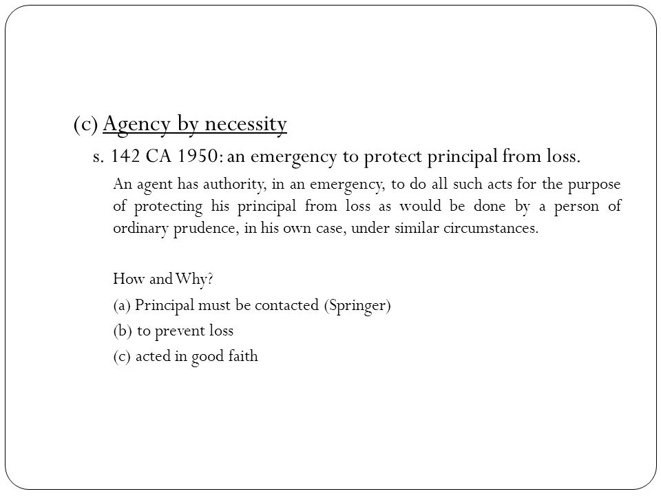 (c) Agency by necessity s. 142 CA 1950: an emergency to protect principal from loss. An agent has authority, in an emergency, to do all such acts for