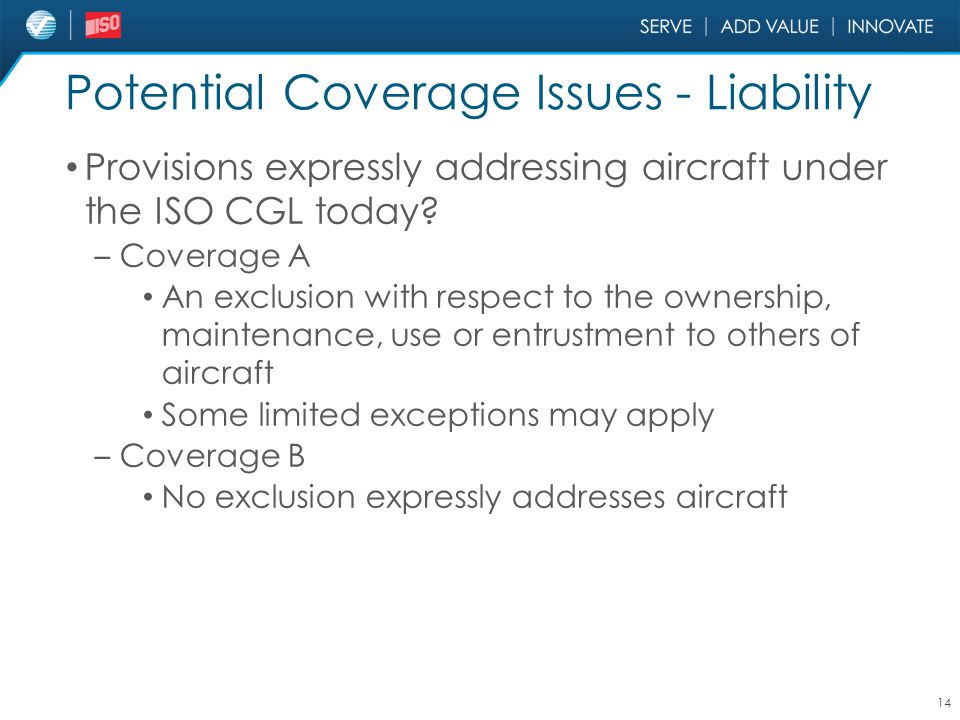 Potential Coverage Issues - Liability Provisions expressly addressing aircraft under the ISO CGL today? – Coverage A An exclusion with respect to the