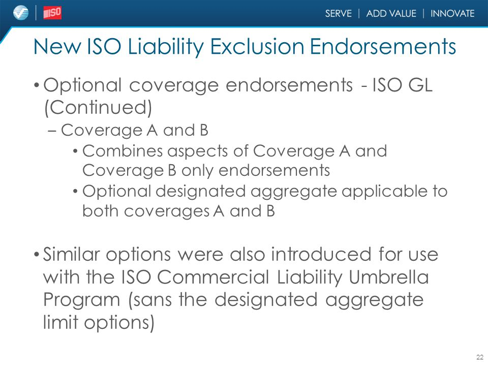 New ISO Liability Exclusion Endorsements Optional coverage endorsements - ISO GL (Continued) – Coverage A and B Combines aspects of Coverage A and Cov