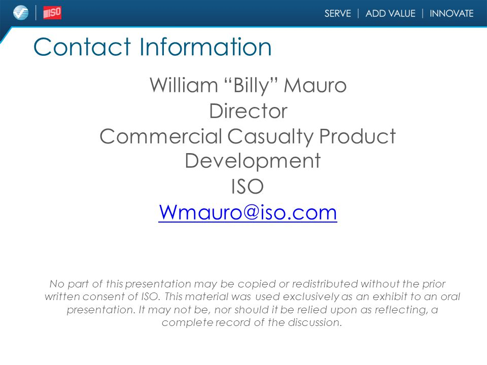 "Contact Information William ""Billy"" Mauro Director Commercial Casualty Product Development ISO Wmauro@iso.com No part of this presentation may be copi"