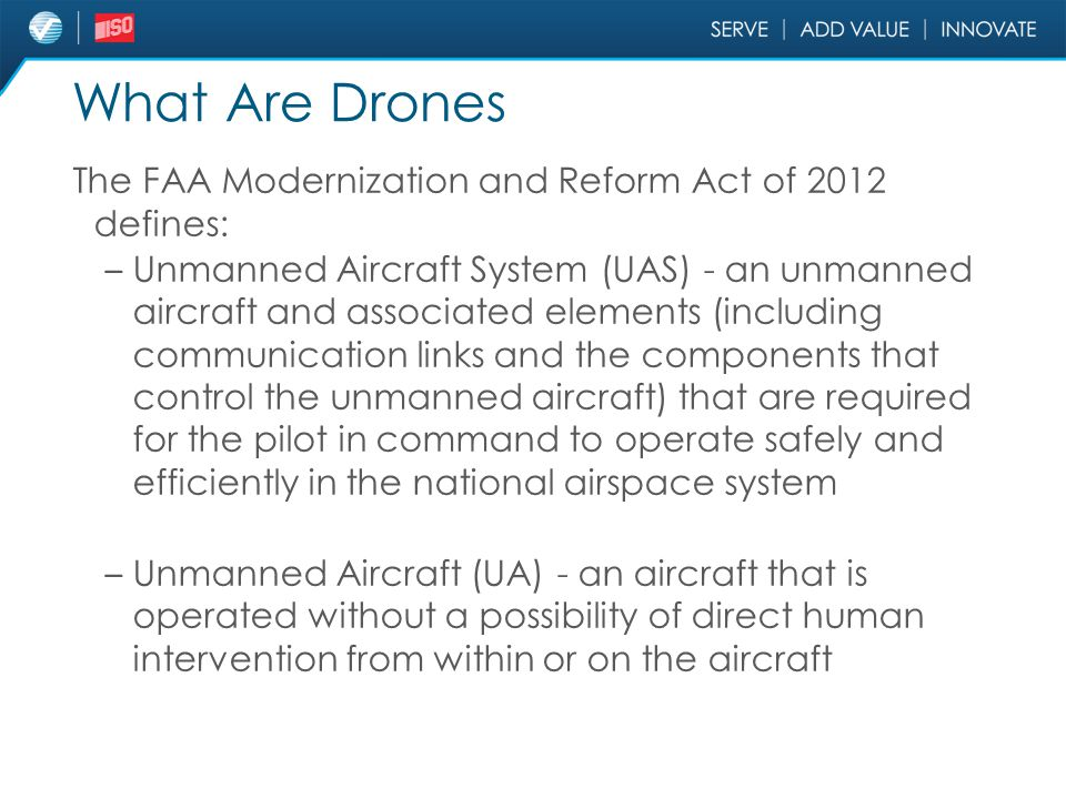 What Are Drones The FAA Modernization and Reform Act of 2012 defines: – Unmanned Aircraft System (UAS) - an unmanned aircraft and associated elements