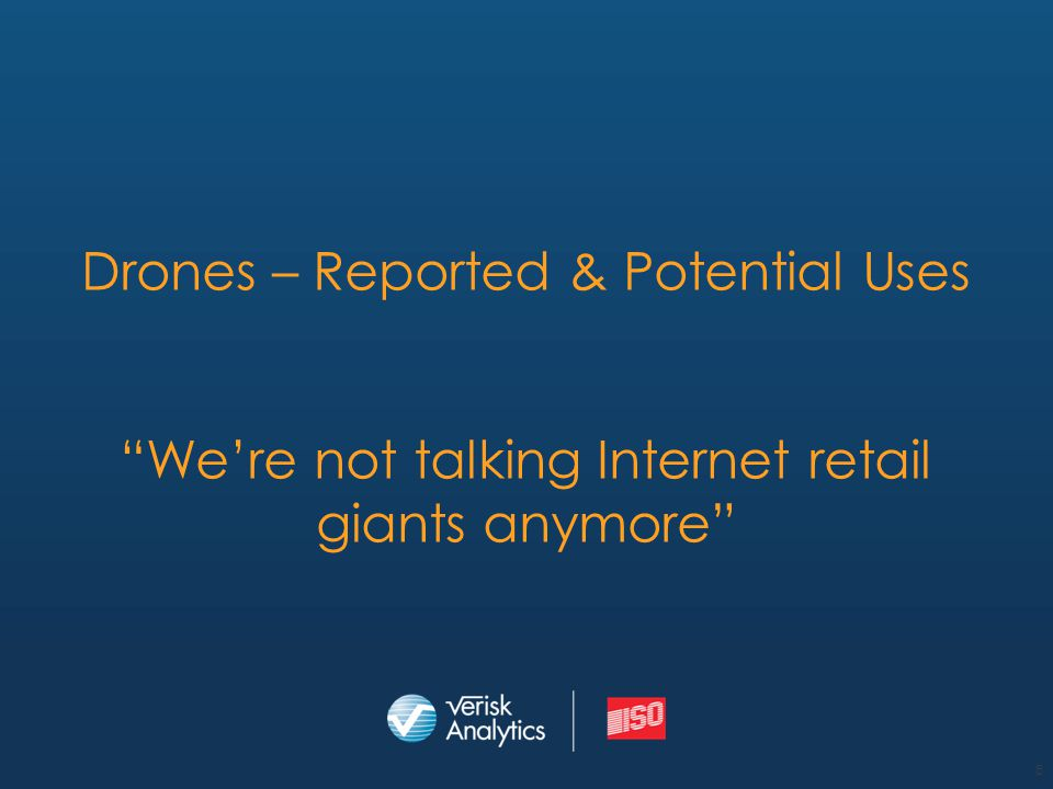 "Drones – Reported & Potential Uses ""We're not talking Internet retail giants anymore"" 8"